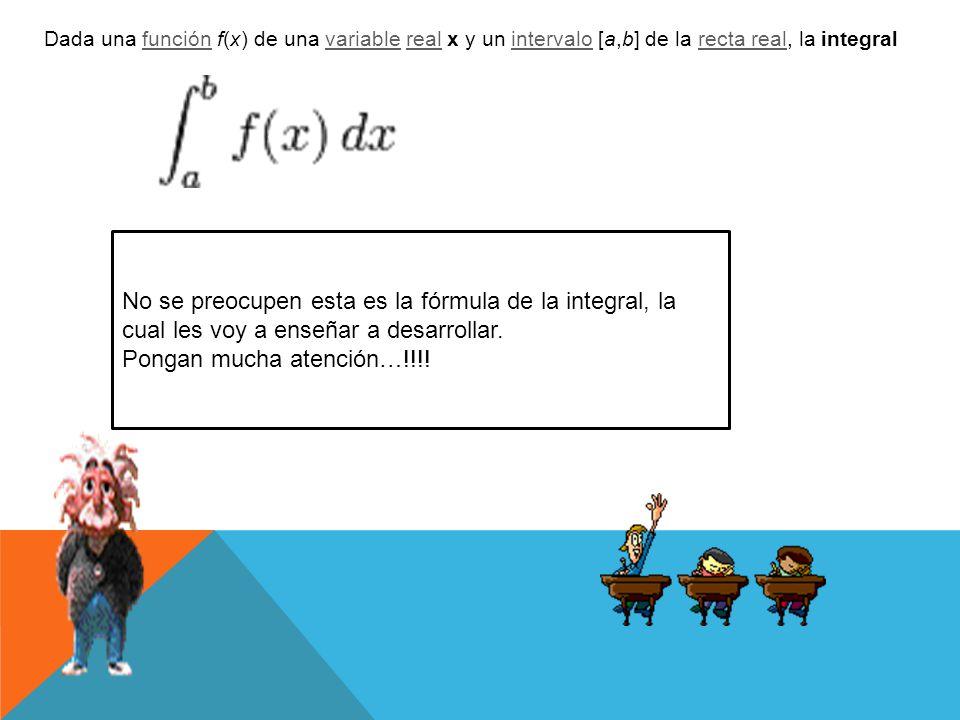 No se preocupen esta es la fórmula de la integral, la cual les voy a enseñar a desarrollar. Pongan mucha atención…!!!! Dada una función f(x) de una va