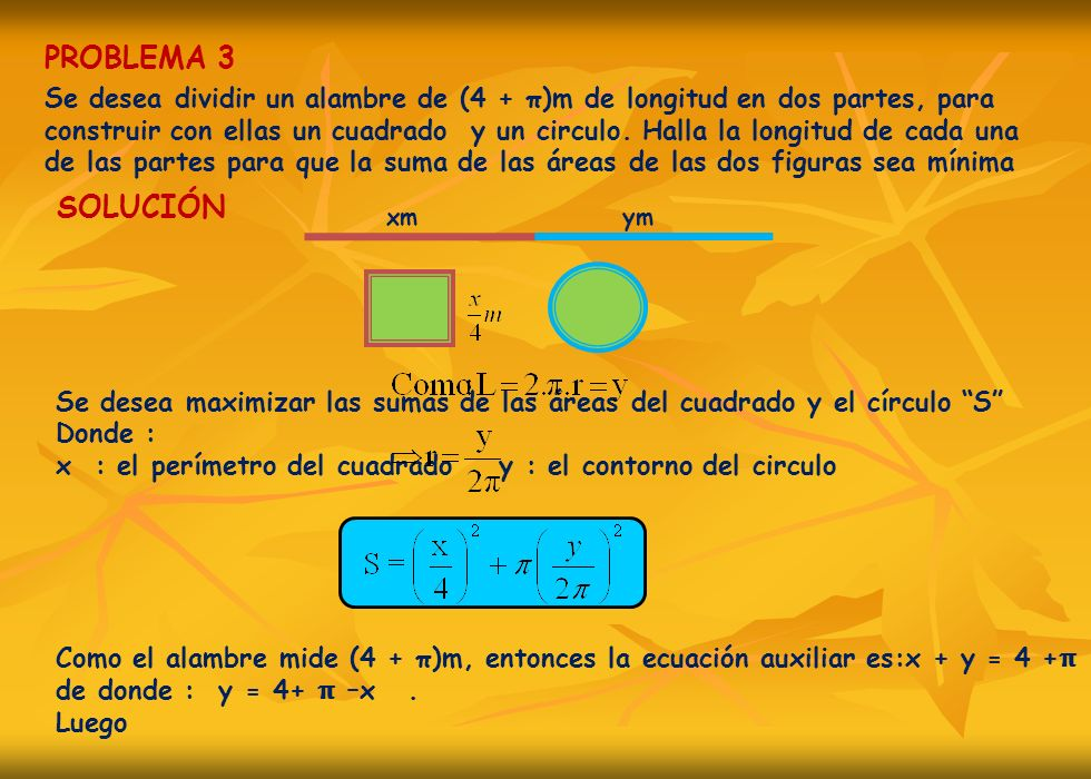PROBLEMA 3 Se desea dividir un alambre de (4 + π)m de longitud en dos partes, para construir con ellas un cuadrado y un circulo. Halla la longitud de