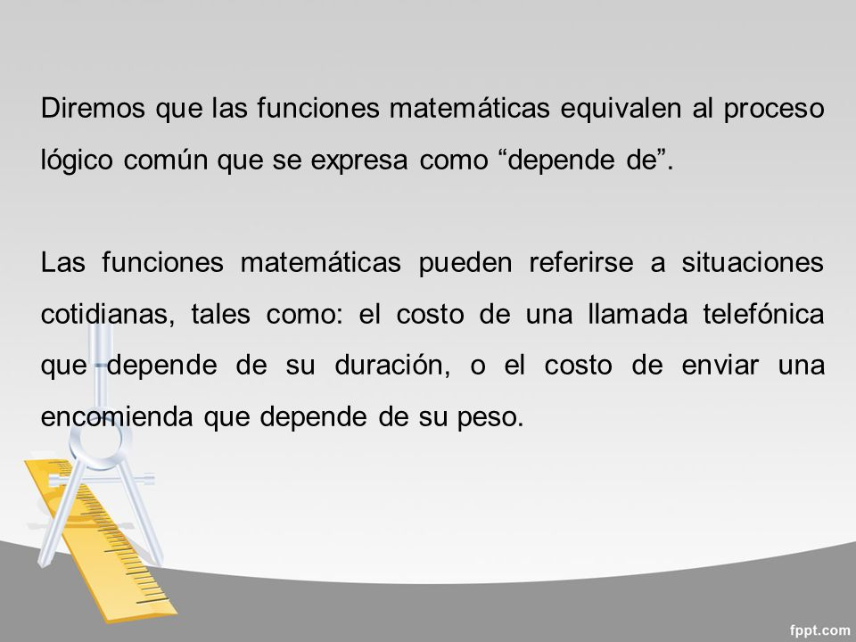 Diremos que las funciones matemáticas equivalen al proceso lógico común que se expresa como depende de.