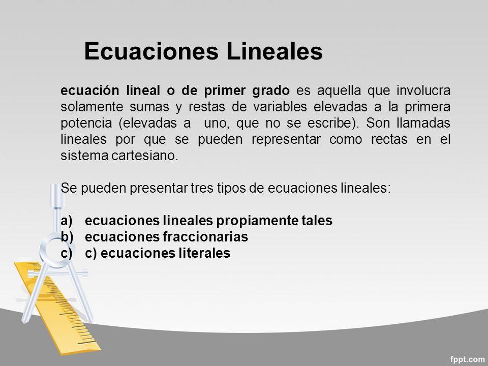 Ecuaciones Lineales ecuación lineal o de primer grado es aquella que involucra solamente sumas y restas de variables elevadas a la primera potencia (elevadas a uno, que no se escribe).