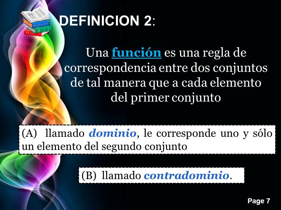 Page 7 DEFINICION 2: Una función es una regla de correspondencia entre dos conjuntos de tal manera que a cada elemento del primer conjunto (A) llamado dominio, le corresponde uno y sólo un elemento del segundo conjunto (B) llamado contradominio.