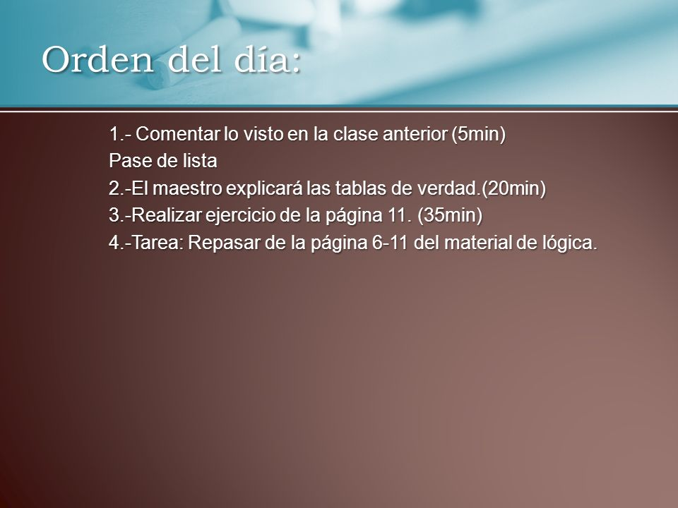 1.- Comentar lo visto en la clase anterior (5min) Pase de lista 2.-El maestro explicará las tablas de verdad.(20min) 3.-Realizar ejercicio de la págin
