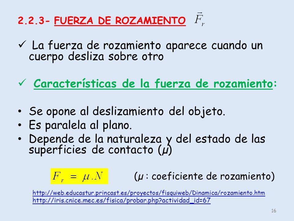 2.2.3- FUERZA DE ROZAMIENTO La fuerza de rozamiento aparece cuando un cuerpo desliza sobre otro Características de la fuerza de rozamiento: Se opone a