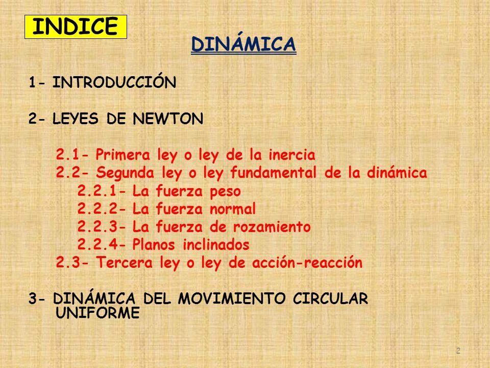 INDICE DINÁMICA 1- INTRODUCCIÓN 2- LEYES DE NEWTON 2.1- Primera ley o ley de la inercia 2.2- Segunda ley o ley fundamental de la dinámica 2.2.1- La fu