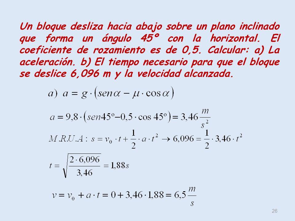 Un bloque desliza hacia abajo sobre un plano inclinado que forma un ángulo 45º con la horizontal. El coeficiente de rozamiento es de 0,5. Calcular: a)