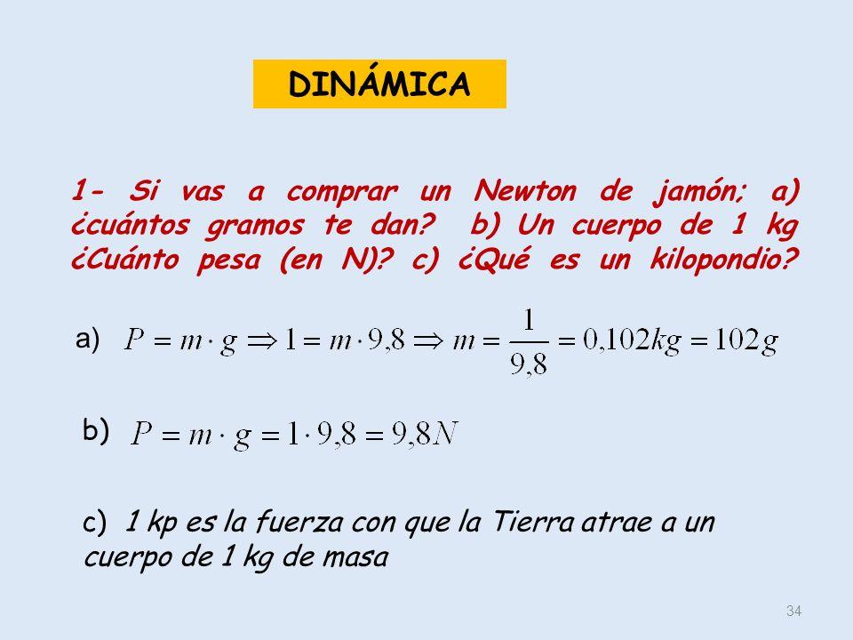 1- Si vas a comprar un Newton de jamón; a) ¿cuántos gramos te dan? b) Un cuerpo de 1 kg ¿Cuánto pesa (en N)? c) ¿Qué es un kilopondio? 34 a) b) c) 1 k