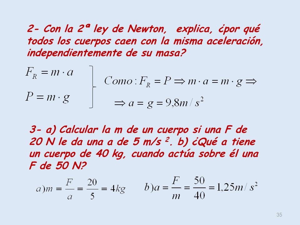 35 2- Con la 2ª ley de Newton, explica, ¿por qué todos los cuerpos caen con la misma aceleración, independientemente de su masa? 3- a) Calcular la m d
