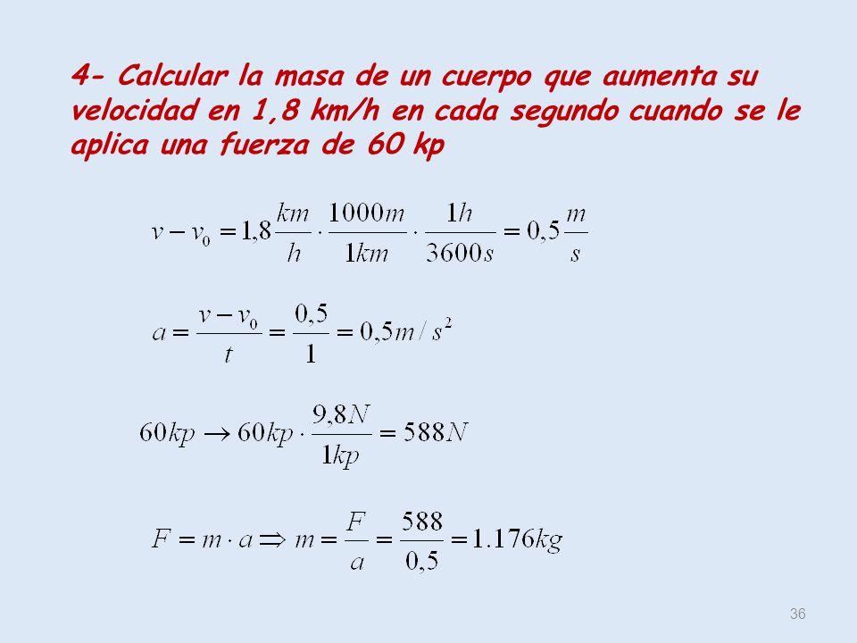 36 4- Calcular la masa de un cuerpo que aumenta su velocidad en 1,8 km/h en cada segundo cuando se le aplica una fuerza de 60 kp