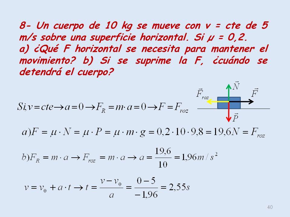 40 8- Un cuerpo de 10 kg se mueve con v = cte de 5 m/s sobre una superficie horizontal. Si µ = 0,2. a) ¿Qué F horizontal se necesita para mantener el