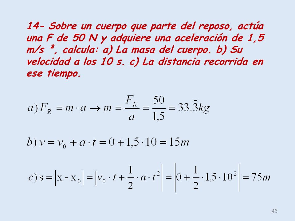 46 14- Sobre un cuerpo que parte del reposo, actúa una F de 50 N y adquiere una aceleración de 1,5 m/s ², calcula: a) La masa del cuerpo. b) Su veloci