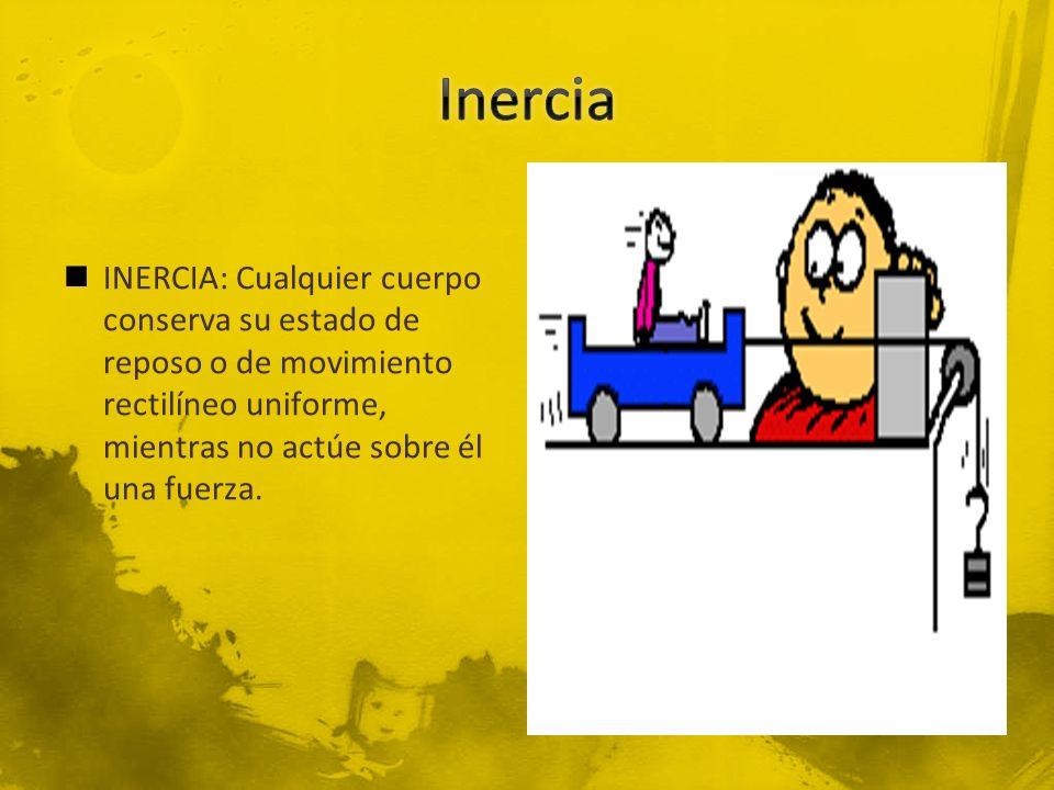 INERCIA: Cualquier cuerpo conserva su estado de reposo o de movimiento rectilíneo uniforme, mientras no actúe sobre él una fuerza.