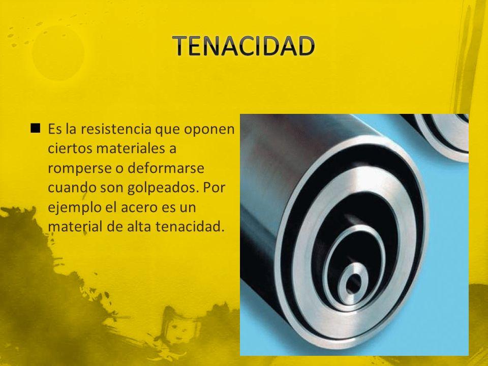 Es la resistencia que oponen ciertos materiales a romperse o deformarse cuando son golpeados. Por ejemplo el acero es un material de alta tenacidad.