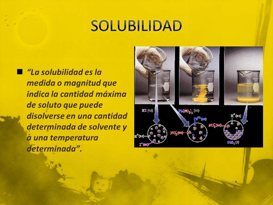 La solubilidad es la medida o magnitud que indica la cantidad máxima de soluto que puede disolverse en una cantidad determinada de solvente y a una te