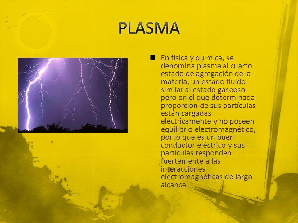 En física y química, se denomina plasma al cuarto estado de agregación de la materia, un estado fluido similar al estado gaseoso pero en el que determ