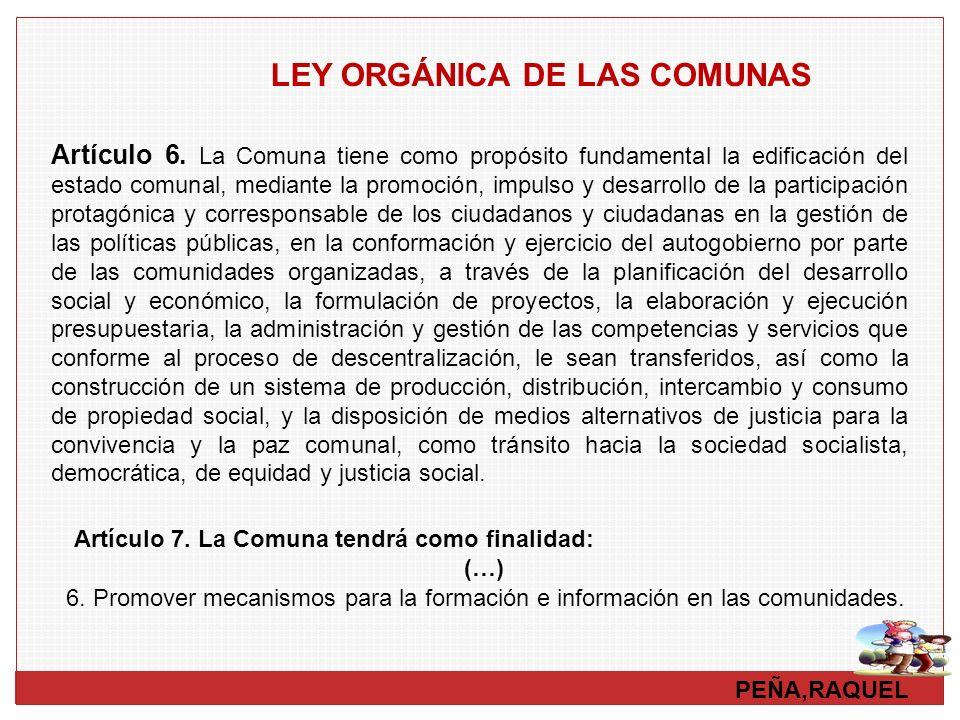 PEÑA,RAQUEL LEY ORGÁNICA DE LAS COMUNAS Artículo 6. La Comuna tiene como propósito fundamental la edificación del estado comunal, mediante la promoció