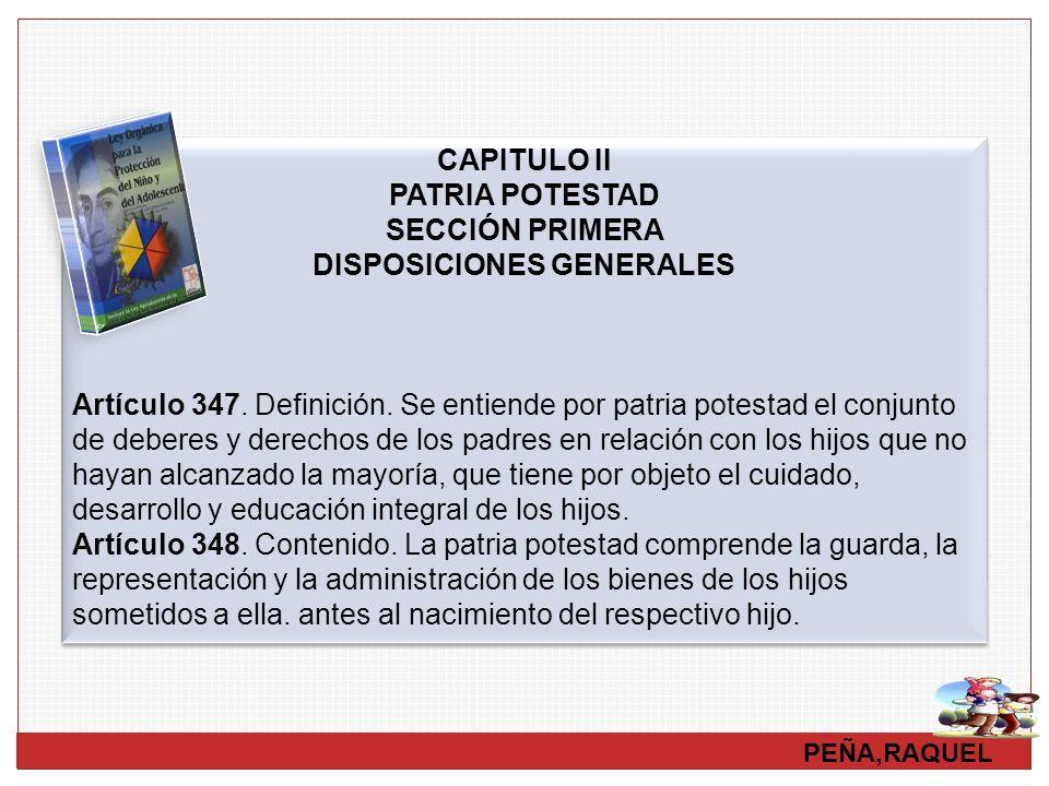PEÑA,RAQUEL CAPITULO II PATRIA POTESTAD SECCIÓN PRIMERA DISPOSICIONES GENERALES Artículo 347. Definición. Se entiende por patria potestad el conjunto