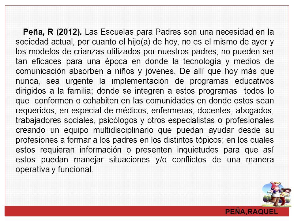 PEÑA,RAQUEL Peña, R (2012). Las Escuelas para Padres son una necesidad en la sociedad actual, por cuanto el hijo(a) de hoy, no es el mismo de ayer y l