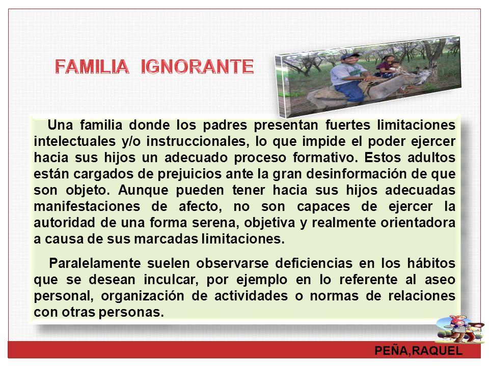 Una familia donde los padres presentan fuertes limitaciones intelectuales y/o instruccionales, lo que impide el poder ejercer hacia sus hijos un adecu