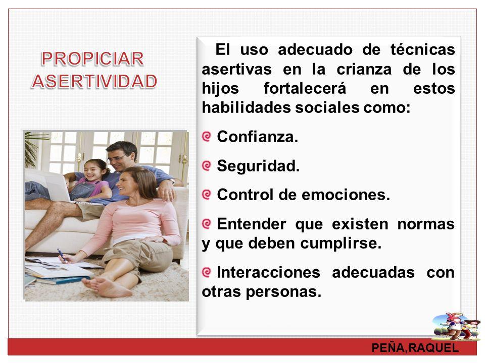 PEÑA,RAQUEL El uso adecuado de técnicas asertivas en la crianza de los hijos fortalecerá en estos habilidades sociales como: Confianza. Seguridad. Con
