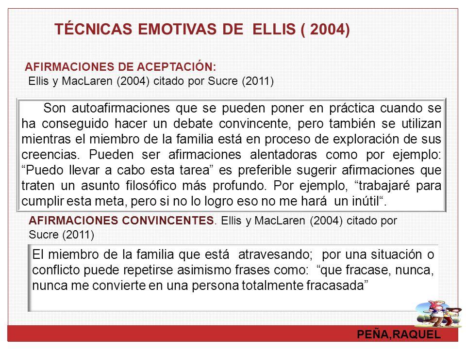 PEÑA,RAQUEL TÉCNICAS EMOTIVAS DE ELLIS ( 2004) AFIRMACIONES DE ACEPTACIÓN: Ellis y MacLaren (2004) citado por Sucre (2011) Son autoafirmaciones que se