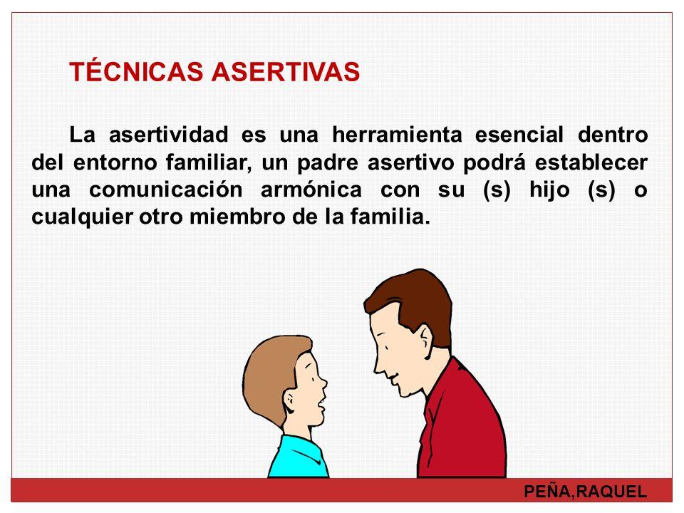 PEÑA,RAQUEL TÉCNICAS ASERTIVAS La asertividad es una herramienta esencial dentro del entorno familiar, un padre asertivo podrá establecer una comunica