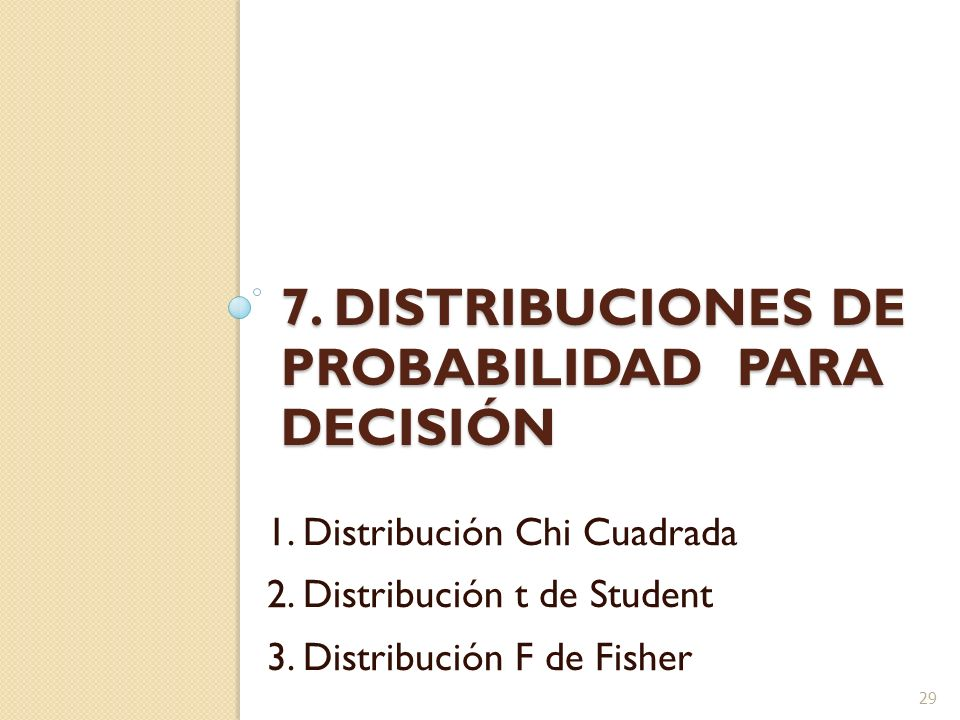 7. DISTRIBUCIONES DE PROBABILIDAD PARA DECISIÓN 1. Distribución Chi Cuadrada 2. Distribución t de Student 3. Distribución F de Fisher 29