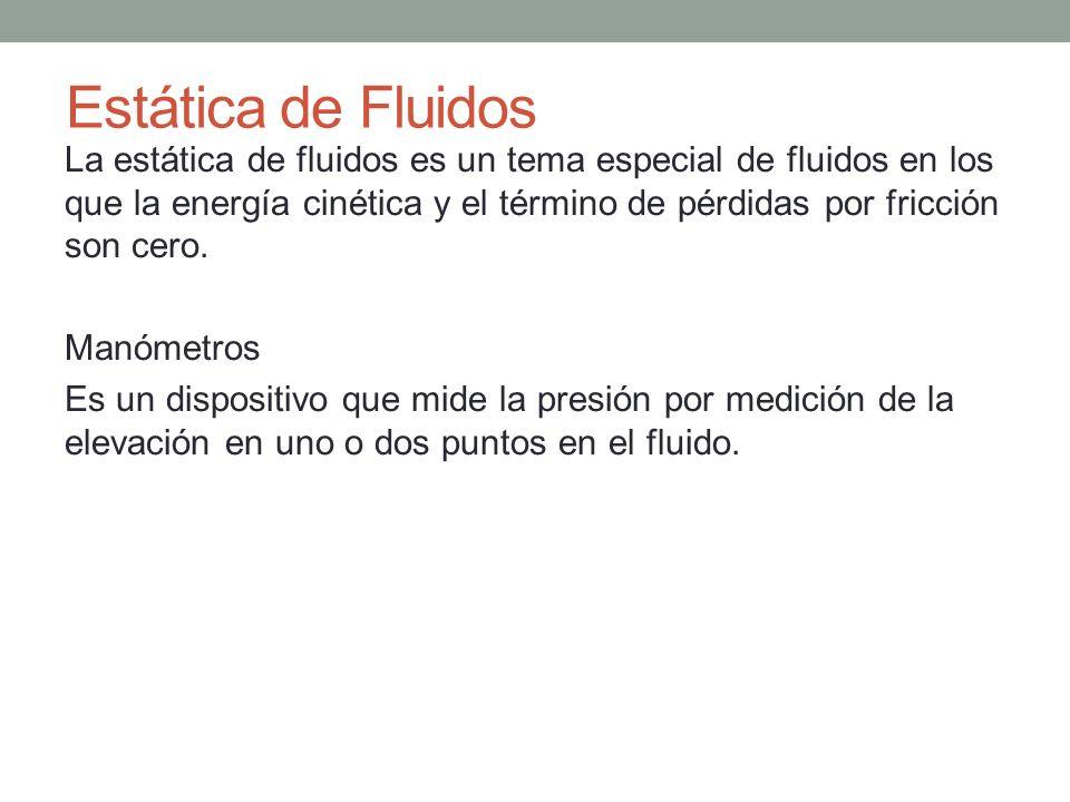 La estática de fluidos es un tema especial de fluidos en los que la energía cinética y el término de pérdidas por fricción son cero. Manómetros Es un