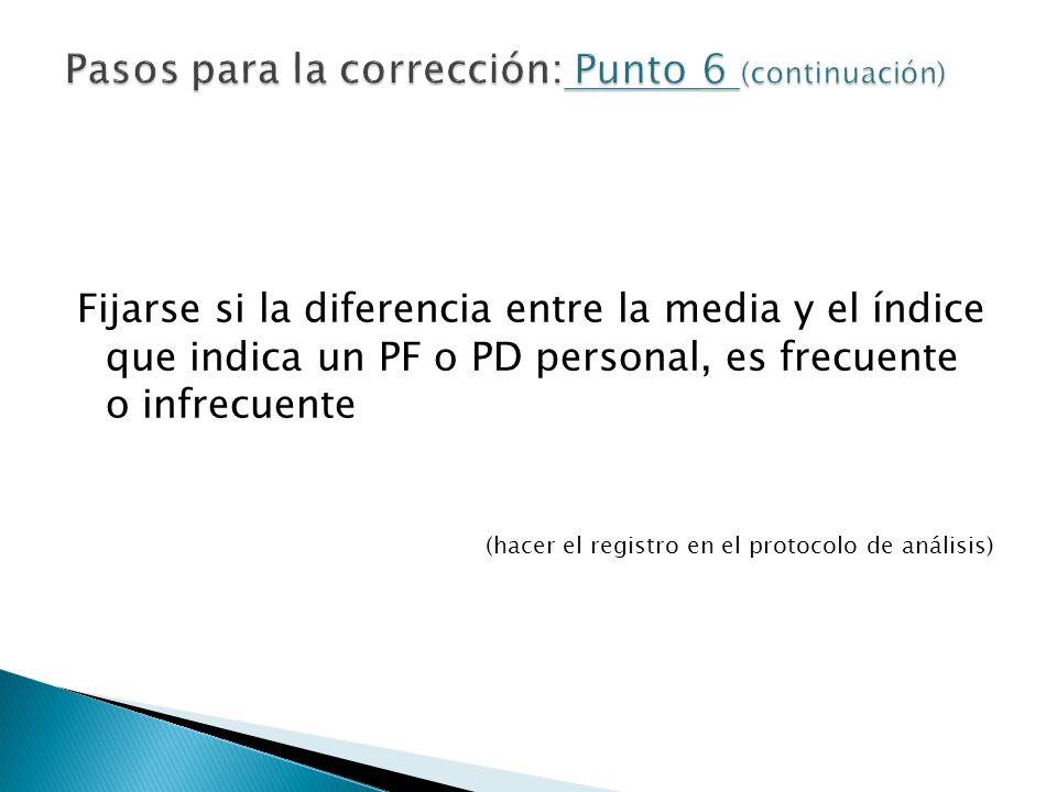 Fijarse si la diferencia entre la media y el índice que indica un PF o PD personal, es frecuente o infrecuente (hacer el registro en el protocolo de a