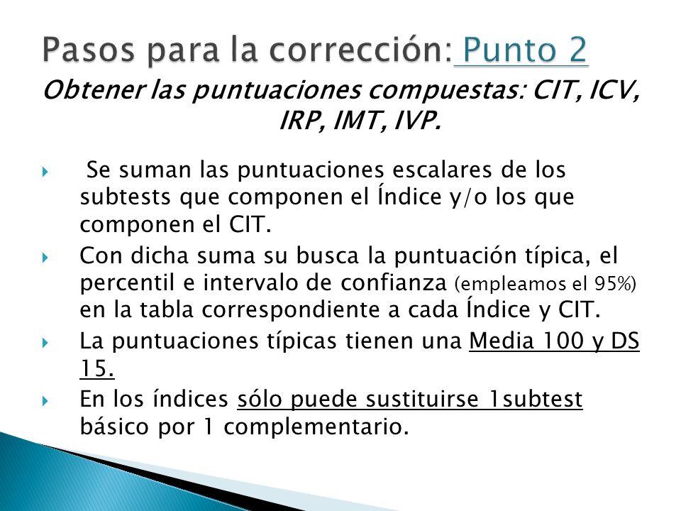 Obtener las puntuaciones compuestas: CIT, ICV, IRP, IMT, IVP. Se suman las puntuaciones escalares de los subtests que componen el Índice y/o los que c