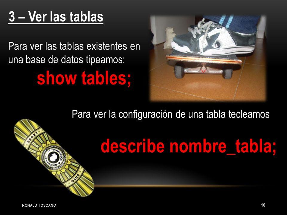 3 – Ver las tablas Para ver las tablas existentes en una base de datos tipeamos: show tables; Para ver la configuración de una tabla tecleamos describ