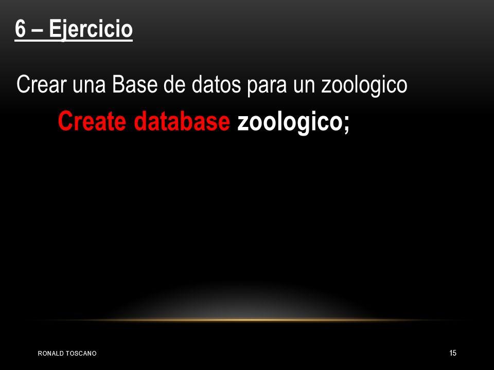 RONALD TOSCANO 15 6 – Ejercicio Crear una Base de datos para un zoologico Create database zoologico;