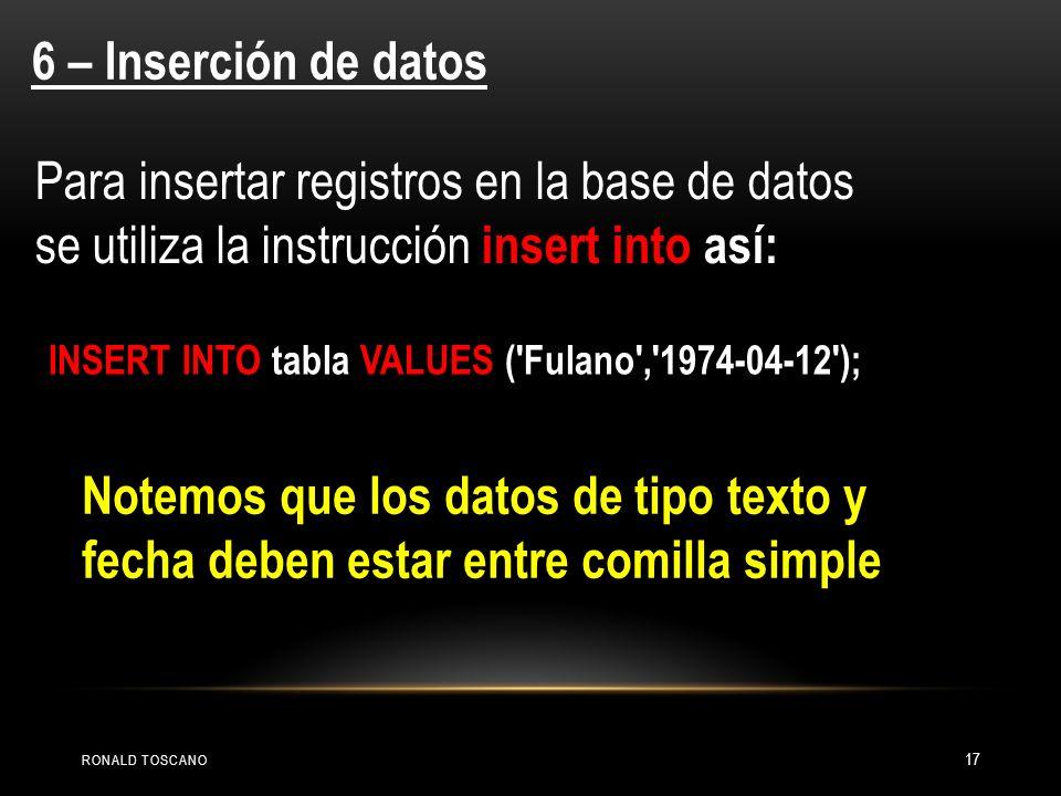 RONALD TOSCANO 17 6 – Inserción de datos Para insertar registros en la base de datos se utiliza la instrucción insert into así: INSERT INTO tabla VALU