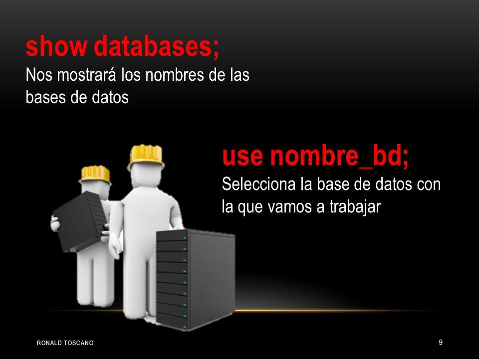 show databases; Nos mostrará los nombres de las bases de datos use nombre_bd; Selecciona la base de datos con la que vamos a trabajar RONALD TOSCANO 9