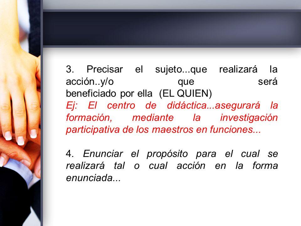 3. Precisar el sujeto...que realizará la acción..y/o que será beneficiado por ella (EL QUIEN) Ej: El centro de didáctica...asegurará la formación, med