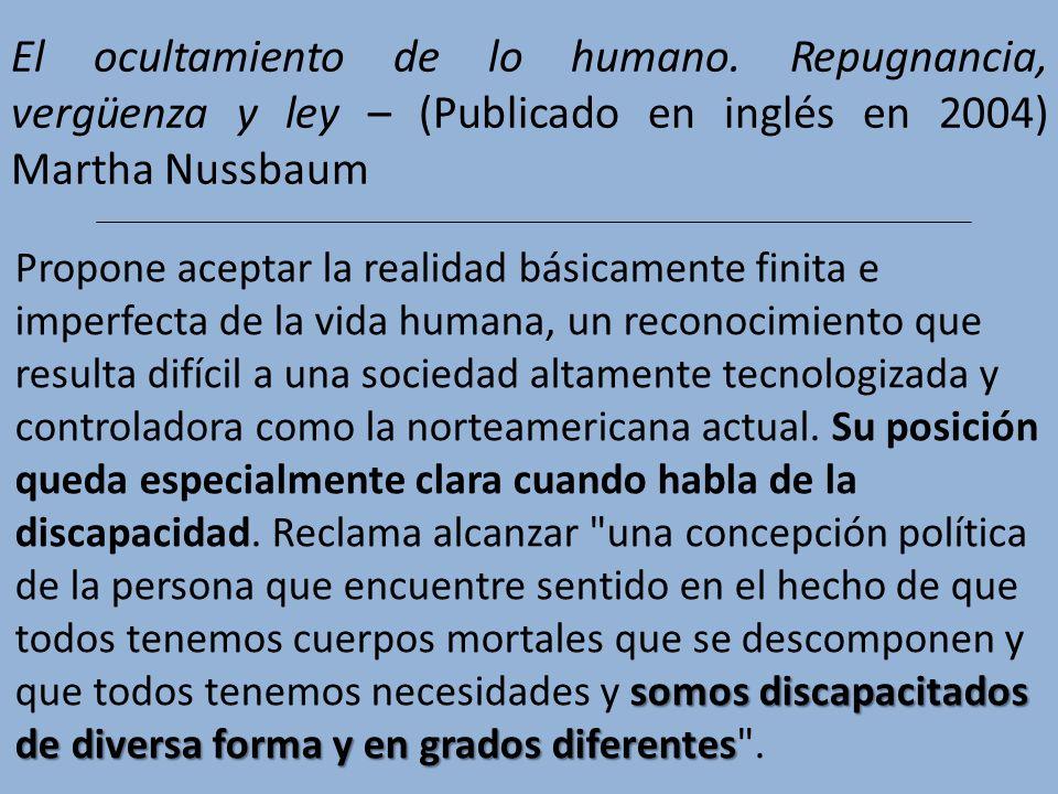 El ocultamiento de lo humano. Repugnancia, vergüenza y ley – (Publicado en inglés en 2004) Martha Nussbaum somos discapacitados de diversa forma y en