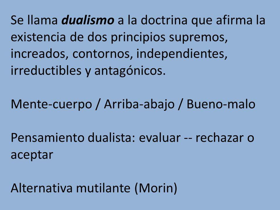 Se llama dualismo a la doctrina que afirma la existencia de dos principios supremos, increados, contornos, independientes, irreductibles y antagónicos
