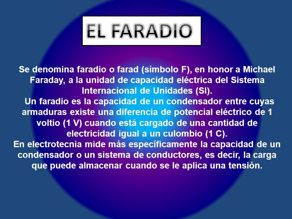 Se denomina faradio o farad (símbolo F), en honor a Michael Faraday, a la unidad de capacidad eléctrica del Sistema Internacional de Unidades (SI). Un