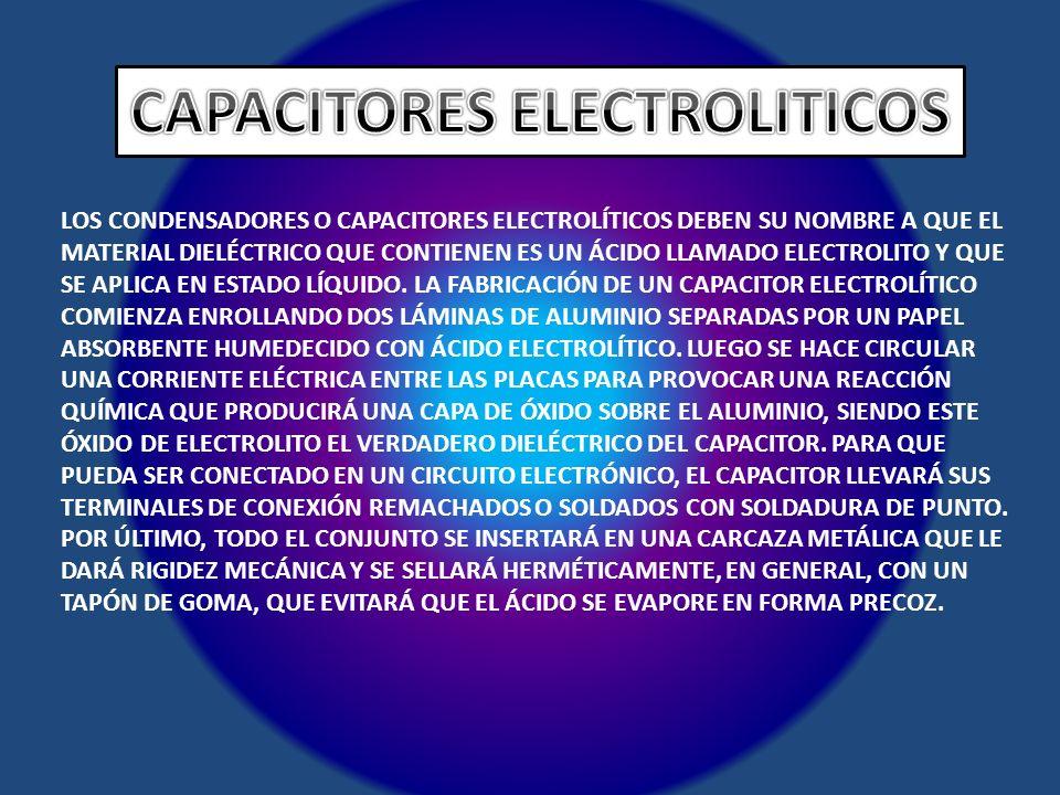 LOS CONDENSADORES O CAPACITORES ELECTROLÍTICOS DEBEN SU NOMBRE A QUE EL MATERIAL DIELÉCTRICO QUE CONTIENEN ES UN ÁCIDO LLAMADO ELECTROLITO Y QUE SE AP