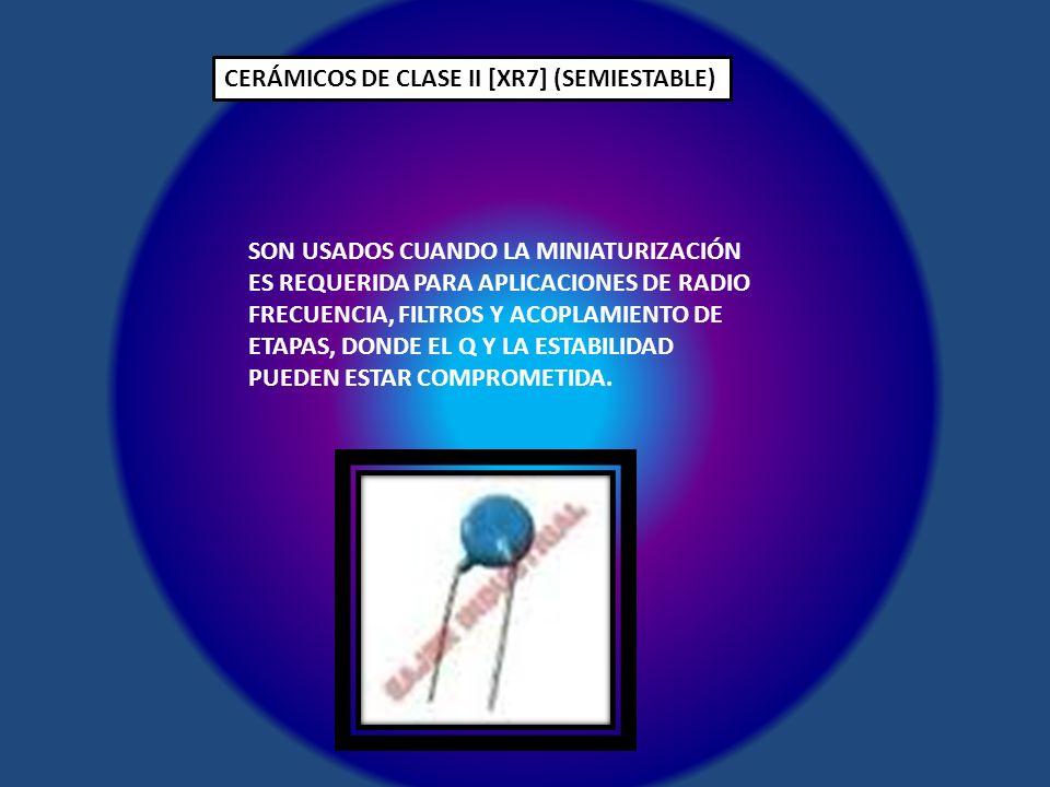 CERÁMICOS DE CLASE II [XR7] (SEMIESTABLE) SON USADOS CUANDO LA MINIATURIZACIÓN ES REQUERIDA PARA APLICACIONES DE RADIO FRECUENCIA, FILTROS Y ACOPLAMIE