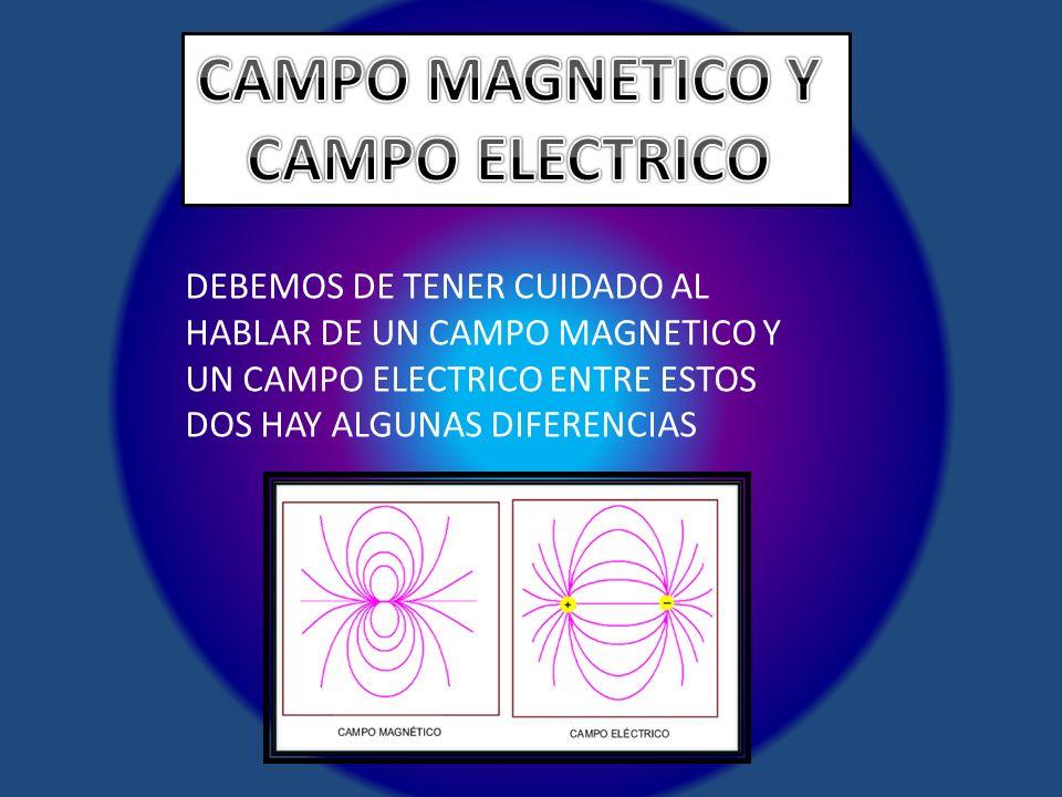 DEBEMOS DE TENER CUIDADO AL HABLAR DE UN CAMPO MAGNETICO Y UN CAMPO ELECTRICO ENTRE ESTOS DOS HAY ALGUNAS DIFERENCIAS
