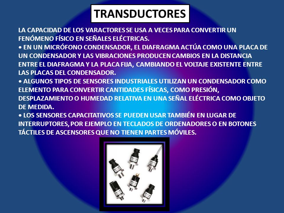 TRANSDUCTORES LA CAPACIDAD DE LOS VARACTORES SE USA A VECES PARA CONVERTIR UN FENÓMENO FÍSICO EN SEÑALES ELÉCTRICAS. EN UN MICRÓFONO CONDENSADOR, EL D