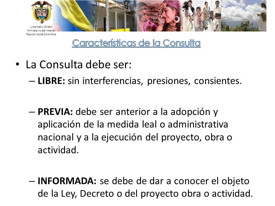 Libertad y Orden Ministerio del Interior República de Colombia La Consulta debe ser: – LIBRE: sin interferencias, presiones, consientes. – PREVIA: deb