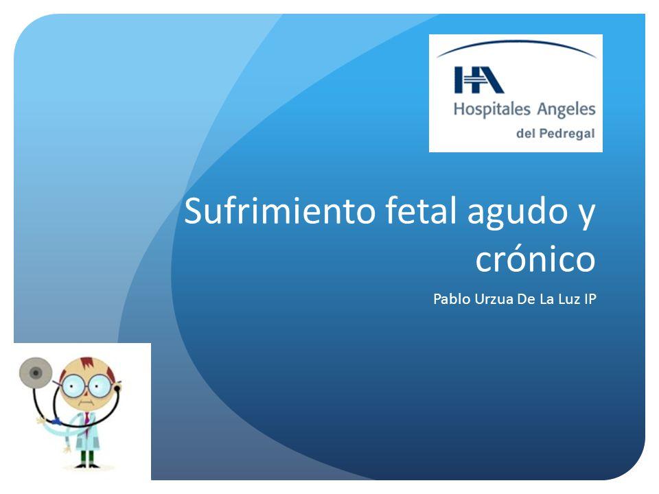 Definiciones: SUFRIMIENTO FETAL: Aquella asfixia fetal progresiva, que, si no es corregida o evitada, provocará una descompensación de la respuesta fisiológica, desencadenando un daño permanente del Sistema Nervioso Central, falla múltiple de órganos y muerte. Castelazo L., Sufrimiento fetal causas y conducta a seguir; Ginecol Obstet Mex, 2009; 77(1): 114-120.