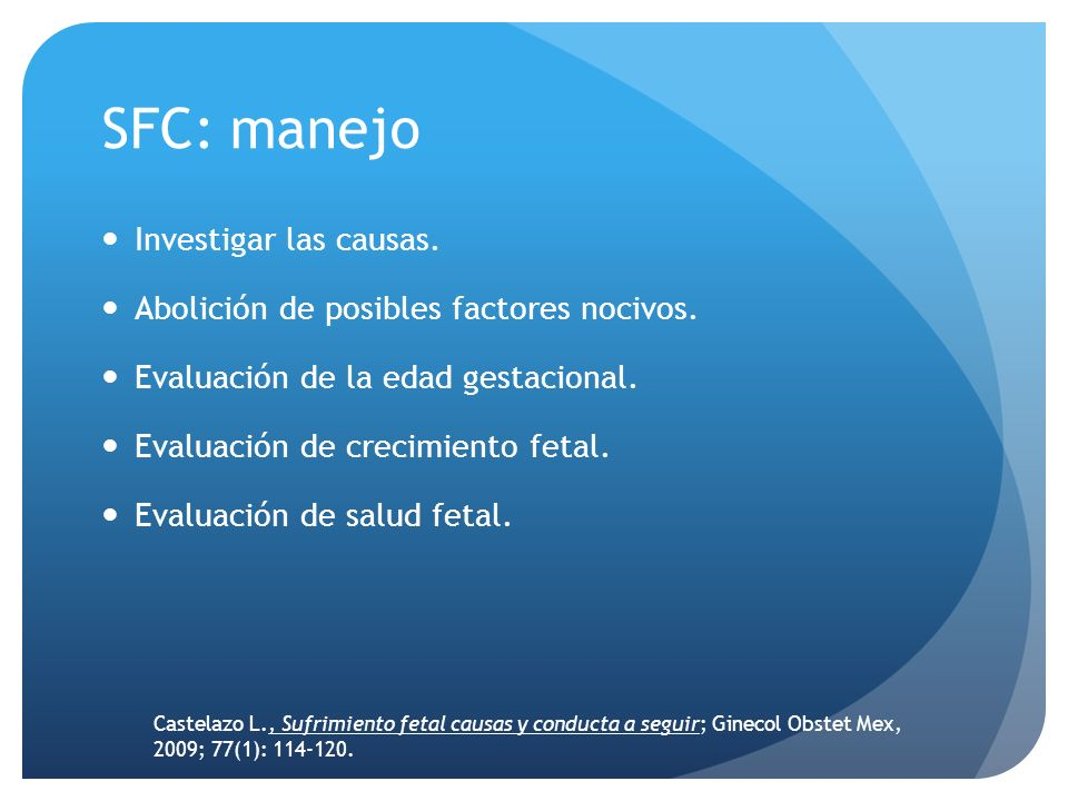 SFC: manejo Investigar las causas. Abolición de posibles factores nocivos. Evaluación de la edad gestacional. Evaluación de crecimiento fetal. Evaluac