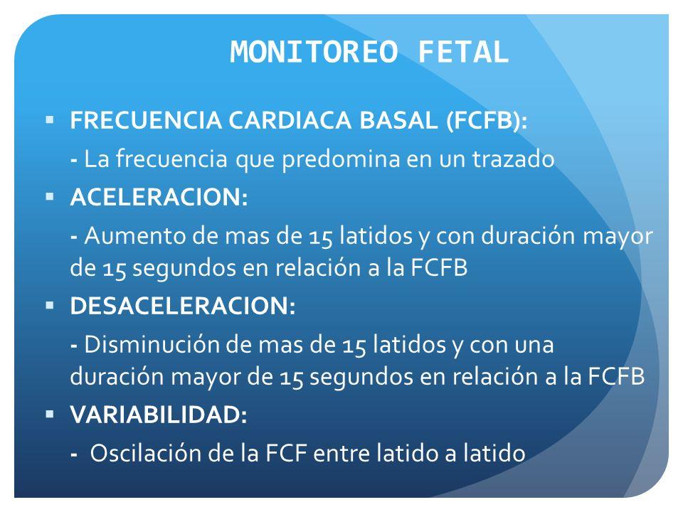 FRECUENCIA CARDIACA BASAL (FCFB): - La frecuencia que predomina en un trazado ACELERACION: - Aumento de mas de 15 latidos y con duración mayor de 15 segundos en relación a la FCFB DESACELERACION: - Disminución de mas de 15 latidos y con una duración mayor de 15 segundos en relación a la FCFB VARIABILIDAD: - Oscilación de la FCF entre latido a latido MONITOREO FETAL