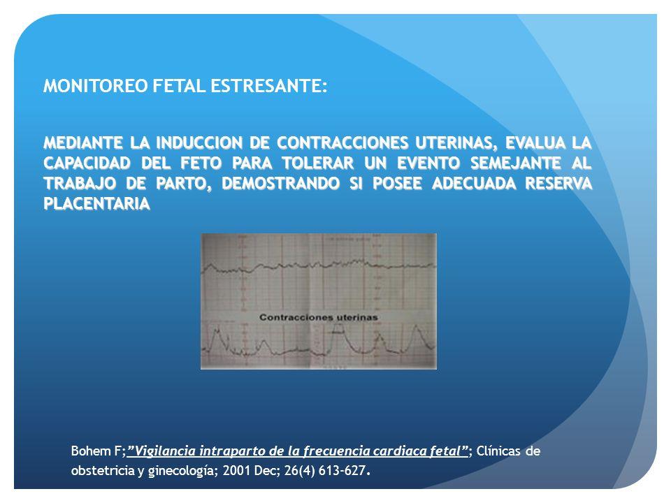 MONITOREO FETAL ESTRESANTE: MEDIANTE LA INDUCCION DE CONTRACCIONES UTERINAS, EVALUA LA CAPACIDAD DEL FETO PARA TOLERAR UN EVENTO SEMEJANTE AL TRABAJO DE PARTO, DEMOSTRANDO SI POSEE ADECUADA RESERVA PLACENTARIA Bohem F;Vigilancia intraparto de la frecuencia cardiaca fetal; Clínicas de obstetricia y ginecología; 2001 Dec; 26(4) 613-627.