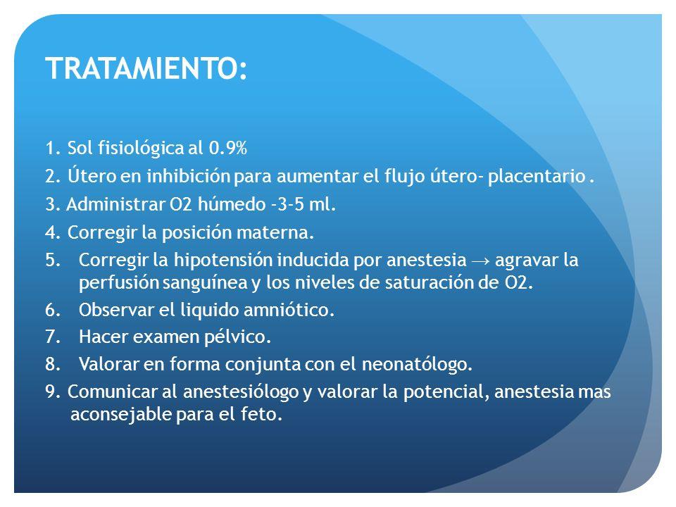 TRATAMIENTO: 1. Sol fisiológica al 0.9% 2. Útero en inhibición para aumentar el flujo útero- placentario. 3. Administrar O2 húmedo -3-5 ml. 4. Corregi