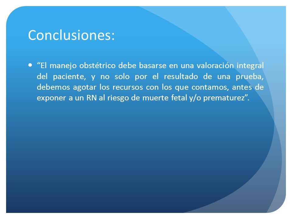 Conclusiones: El manejo obstétrico debe basarse en una valoración integral del paciente, y no solo por el resultado de una prueba, debemos agotar los