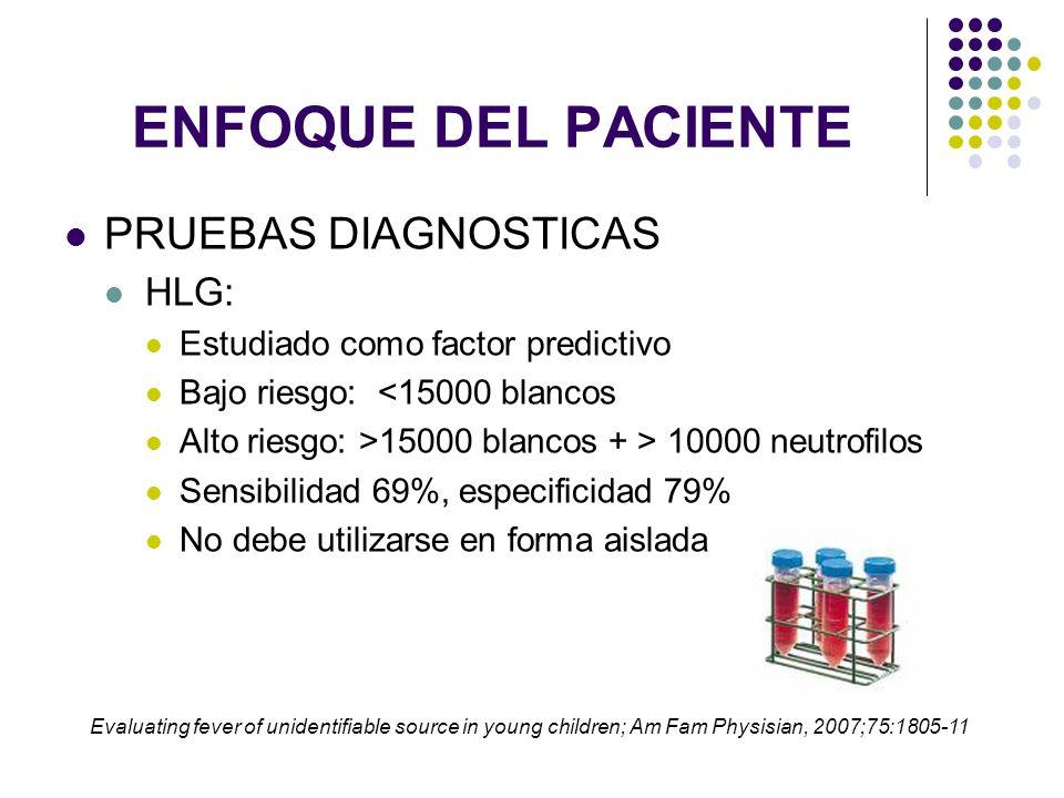 ENFOQUE DEL PACIENTE PRUEBAS DIAGNOSTICAS CITOQUIMICO DE ORINA: Alta incidencia de infecciones urinarias asintomaticas en niños con sindrome febril Urocultivo PUNCIÓN LUMBAR: En pacientes tóxicos Menores de 1 mes > 3 meses <3 años: si se va a iniciar tto AB empírico Riesgo de meningitis en niños > 28 dias con Leuc <15000: 0,03- 0,10% Evaluating fever of unidentifiable source in young children; Am Fam Physisian, 2007;75:1805-11