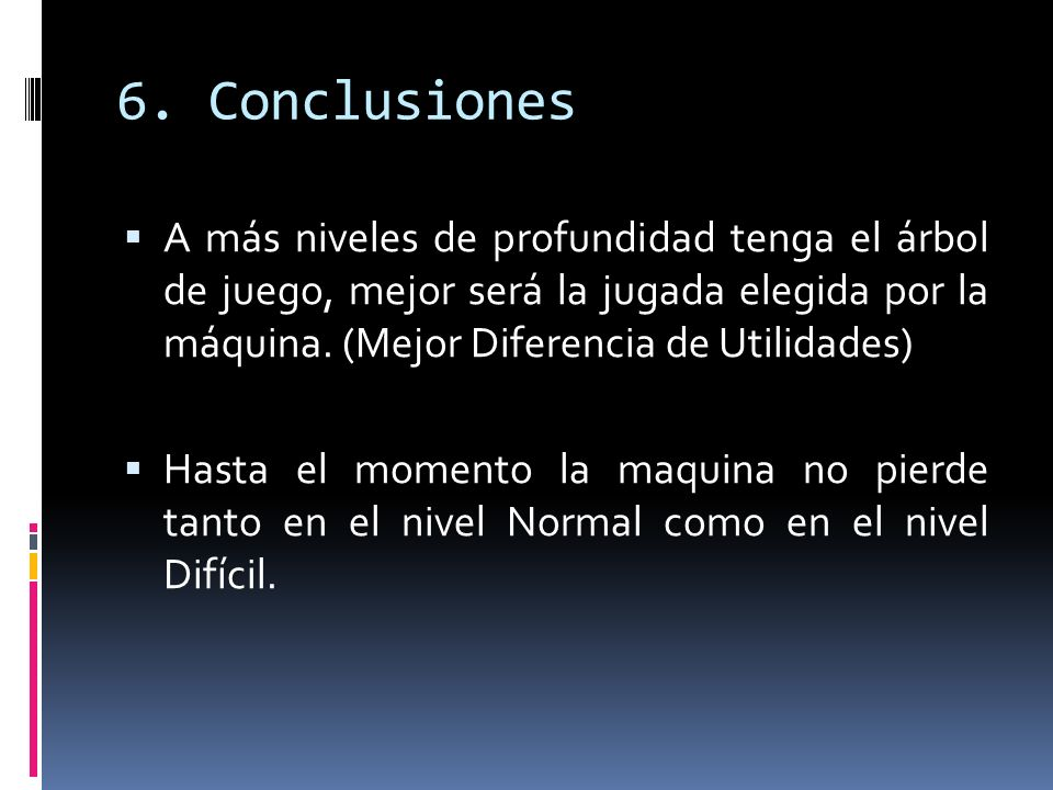 6. Conclusiones A más niveles de profundidad tenga el árbol de juego, mejor será la jugada elegida por la máquina. (Mejor Diferencia de Utilidades) Ha